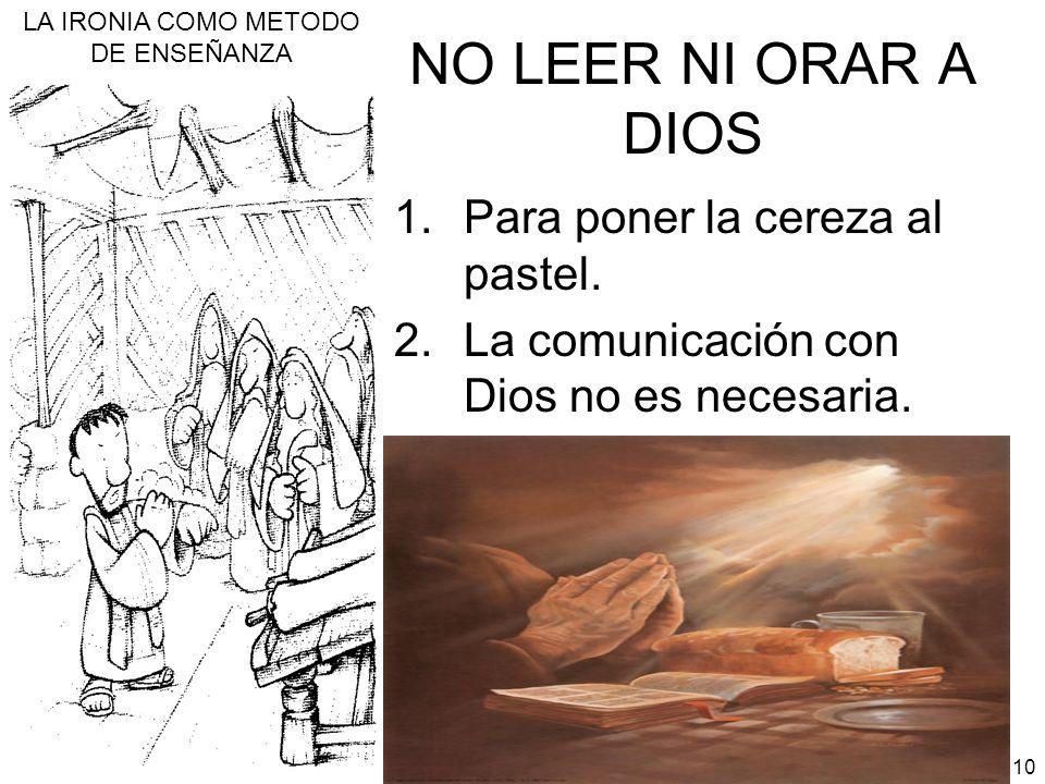 LA IRONIA COMO METODO DE ENSEÑANZA 10 NO LEER NI ORAR A DIOS 1.Para poner la cereza al pastel. 2.La comunicación con Dios no es necesaria.