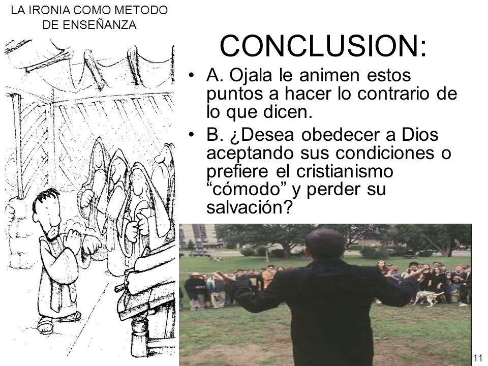 LA IRONIA COMO METODO DE ENSEÑANZA 11 CONCLUSION: A. Ojala le animen estos puntos a hacer lo contrario de lo que dicen. B. ¿Desea obedecer a Dios acep