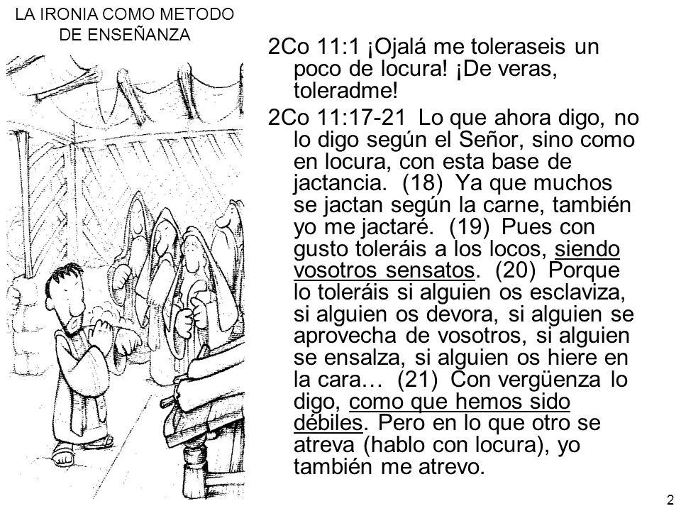 LA IRONIA COMO METODO DE ENSEÑANZA 2 2Co 11:1 ¡Ojalá me toleraseis un poco de locura! ¡De veras, toleradme! 2Co 11:17-21 Lo que ahora digo, no lo digo