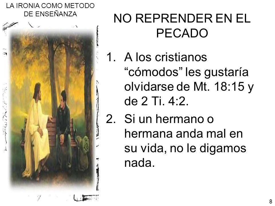 LA IRONIA COMO METODO DE ENSEÑANZA 8 NO REPRENDER EN EL PECADO 1.A los cristianos cómodos les gustaría olvidarse de Mt. 18:15 y de 2 Ti. 4:2. 2.Si un