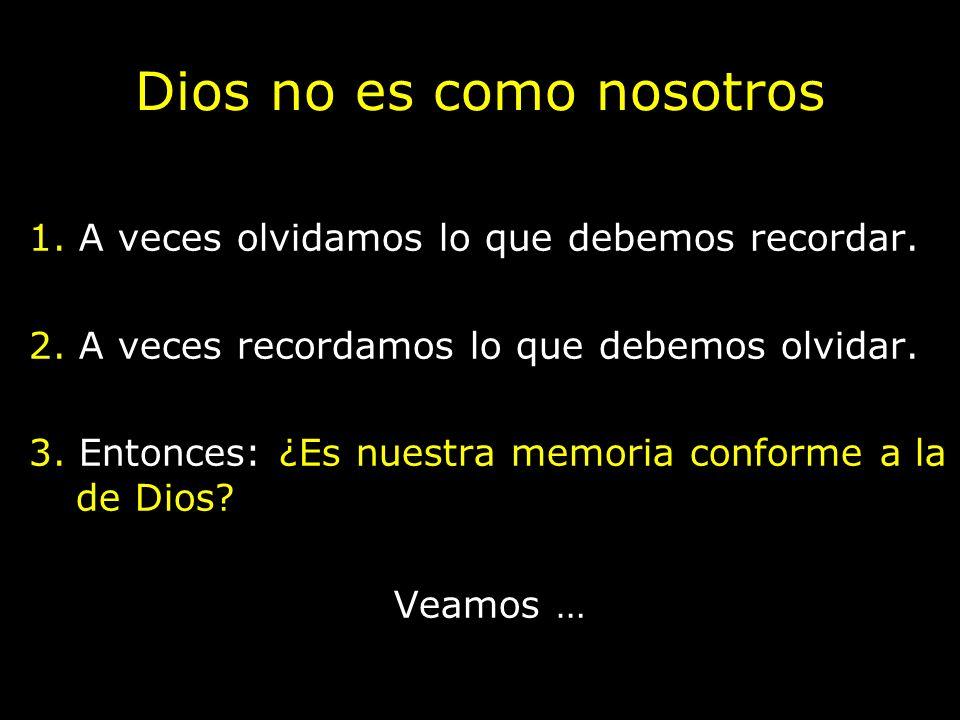 Dios no es como nosotros 1. A veces olvidamos lo que debemos recordar. 2. A veces recordamos lo que debemos olvidar. 3. Entonces: ¿Es nuestra memoria