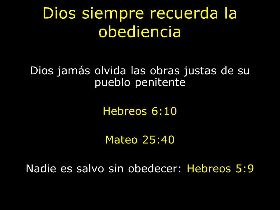 Dios siempre recuerda la obediencia Dios jamás olvida las obras justas de su pueblo penitente Hebreos 6:10 Mateo 25:40 Nadie es salvo sin obedecer: He