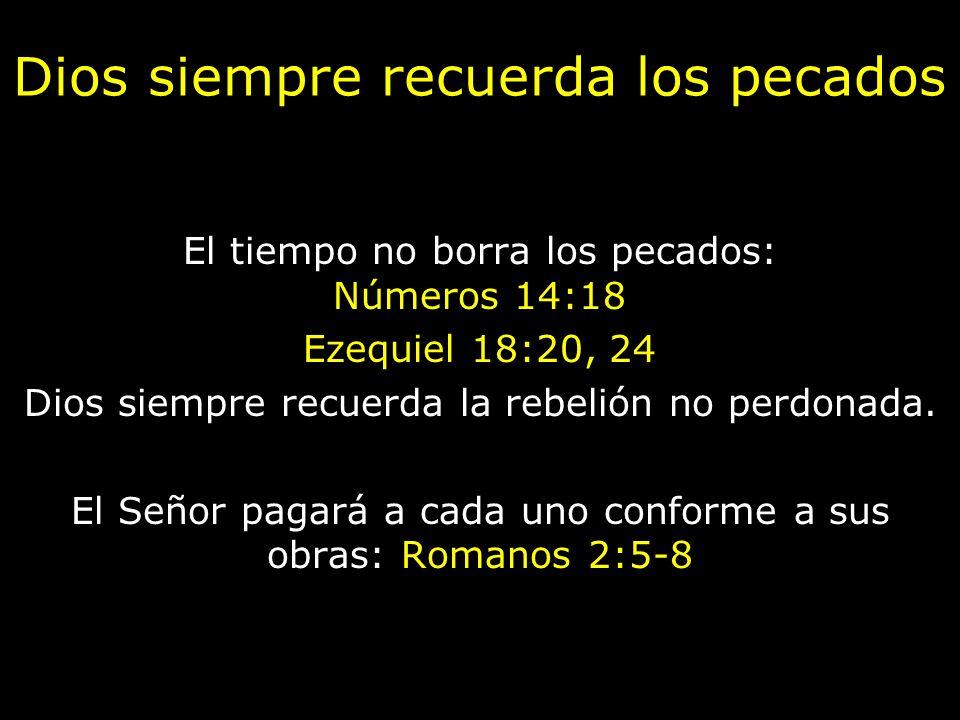 Dios siempre recuerda los pecados El tiempo no borra los pecados: Números 14:18 Ezequiel 18:20, 24 Dios siempre recuerda la rebelión no perdonada. El