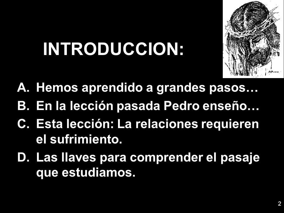2 INTRODUCCION: A.Hemos aprendido a grandes pasos… B.En la lección pasada Pedro enseño… C.Esta lección: La relaciones requieren el sufrimiento. D.Las
