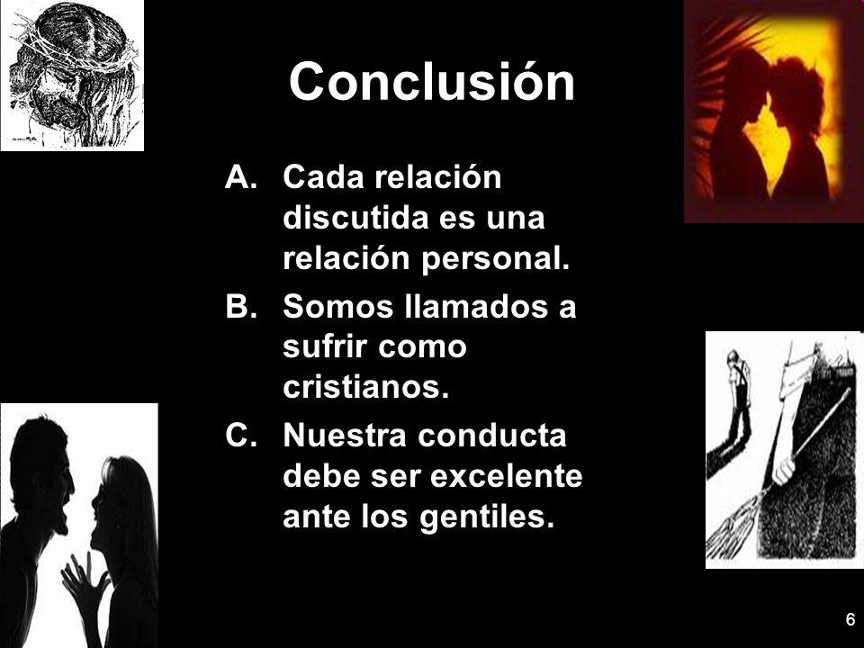 6 Conclusión A.Cada relación discutida es una relación personal. B.Somos llamados a sufrir como cristianos. C.Nuestra conducta debe ser excelente ante