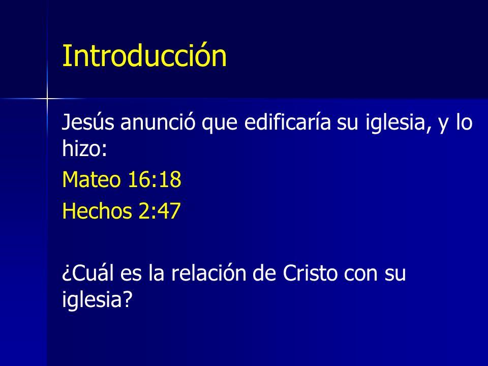 Introducción Jesús anunció que edificaría su iglesia, y lo hizo: Mateo 16:18 Hechos 2:47 ¿Cuál es la relación de Cristo con su iglesia?