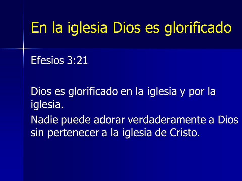 En la iglesia Dios es glorificado Efesios 3:21 Dios es glorificado en la iglesia y por la iglesia.