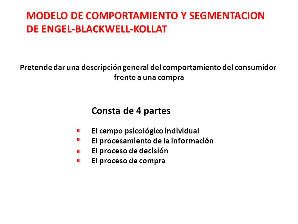 MODELO DE COMPORTAMIENTO Y SEGMENTACION DE ENGEL-BLACKWELL-KOLLAT Pretende dar una descripción general del comportamiento del consumidor frente a una