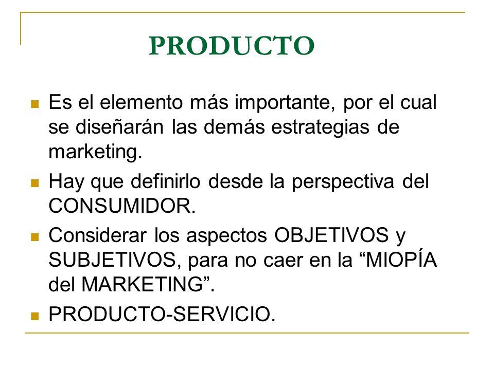 PRODUCTO Es el elemento más importante, por el cual se diseñarán las demás estrategias de marketing. Hay que definirlo desde la perspectiva del CONSUM
