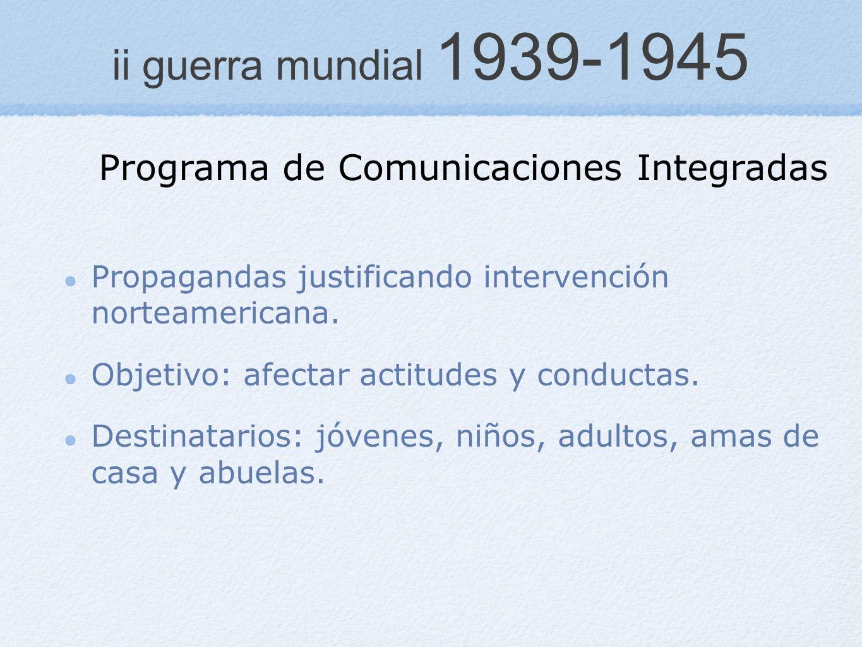 ii guerra mundial 1939-1945 Propagandas justificando intervención norteamericana. Objetivo: afectar actitudes y conductas. Destinatarios: jóvenes, niñ