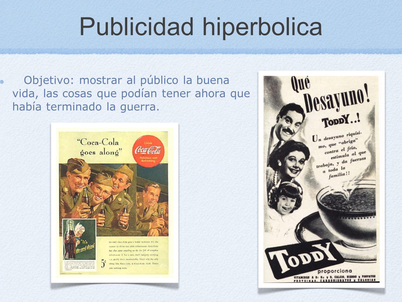 Publicidad hiperbolica Objetivo: mostrar al público la buena vida, las cosas que podían tener ahora que había terminado la guerra.