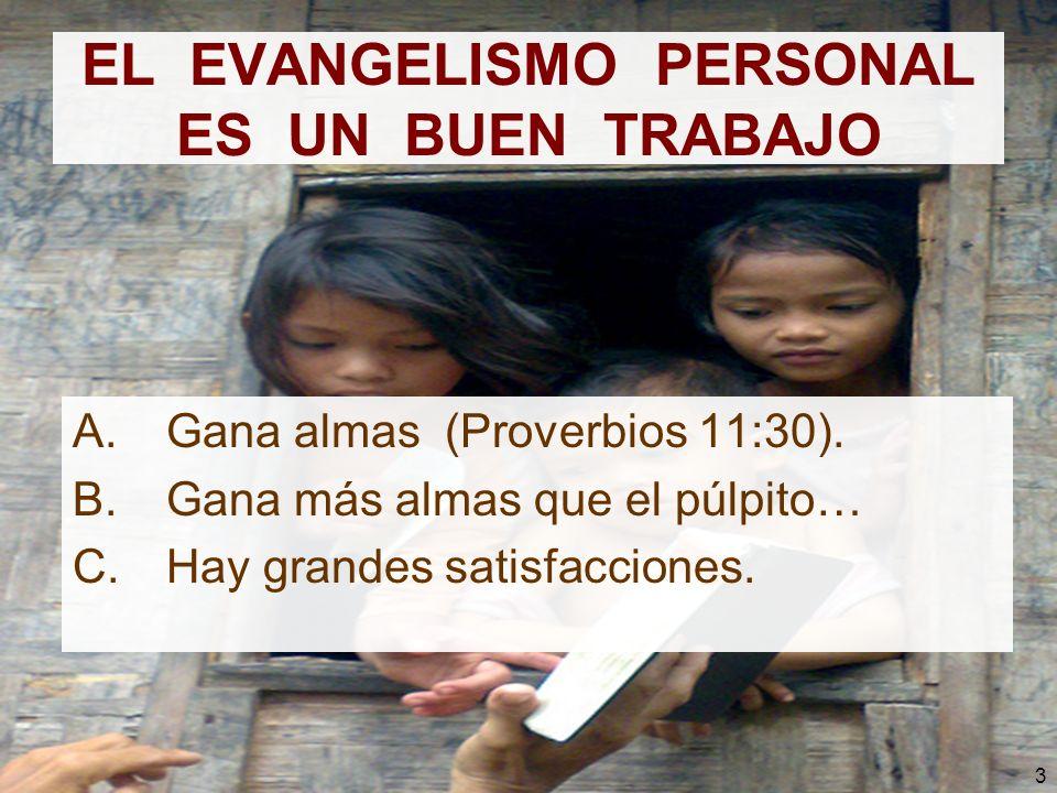 3 EL EVANGELISMO PERSONAL ES UN BUEN TRABAJO A.Gana almas (Proverbios 11:30). B.Gana más almas que el púlpito… C.Hay grandes satisfacciones.