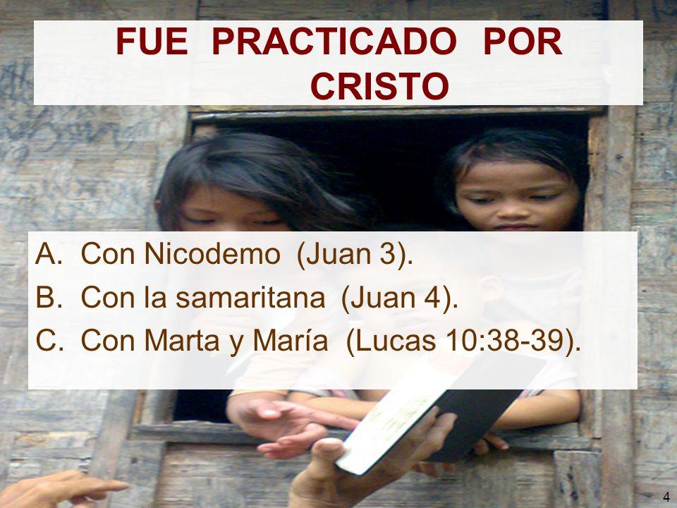 4 FUE PRACTICADO POR CRISTO A.Con Nicodemo (Juan 3). B.Con la samaritana (Juan 4). C.Con Marta y María (Lucas 10:38-39).