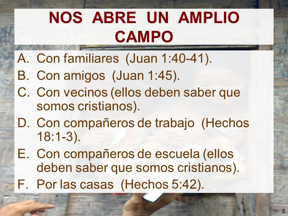 5 NOS ABRE UN AMPLIO CAMPO A.Con familiares (Juan 1:40-41). B.Con amigos (Juan 1:45). C.Con vecinos (ellos deben saber que somos cristianos). D.Con co
