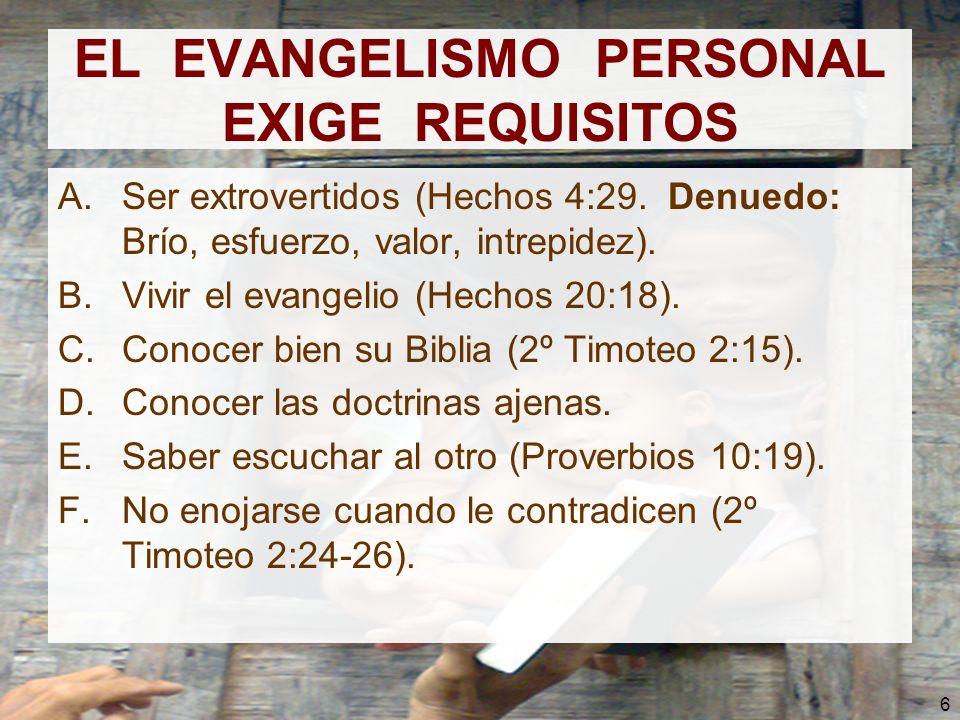 6 EL EVANGELISMO PERSONAL EXIGE REQUISITOS A.Ser extrovertidos (Hechos 4:29. Denuedo: Brío, esfuerzo, valor, intrepidez). B.Vivir el evangelio (Hechos