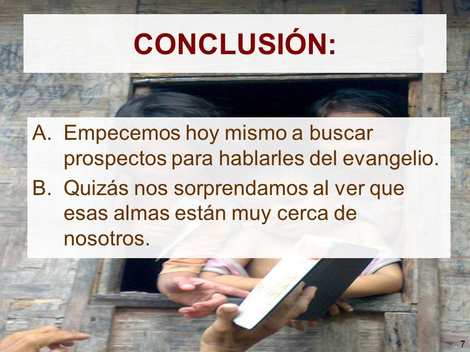 7 CONCLUSIÓN: A.Empecemos hoy mismo a buscar prospectos para hablarles del evangelio. B.Quizás nos sorprendamos al ver que esas almas están muy cerca