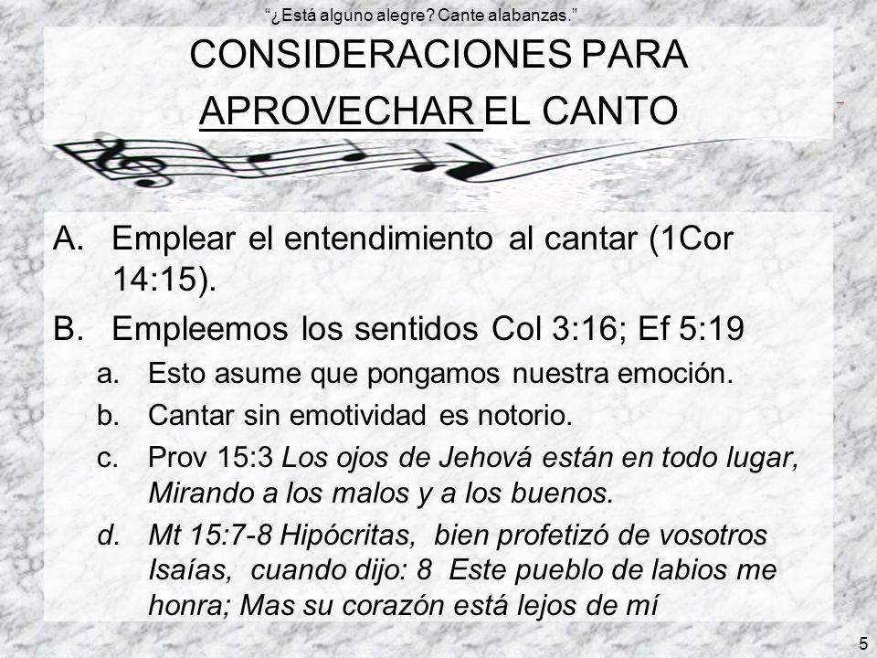 ¿Está alguno alegre? Cante alabanzas. 5 CONSIDERACIONES PARA APROVECHAR EL CANTO A.Emplear el entendimiento al cantar (1Cor 14:15). B.Empleemos los se