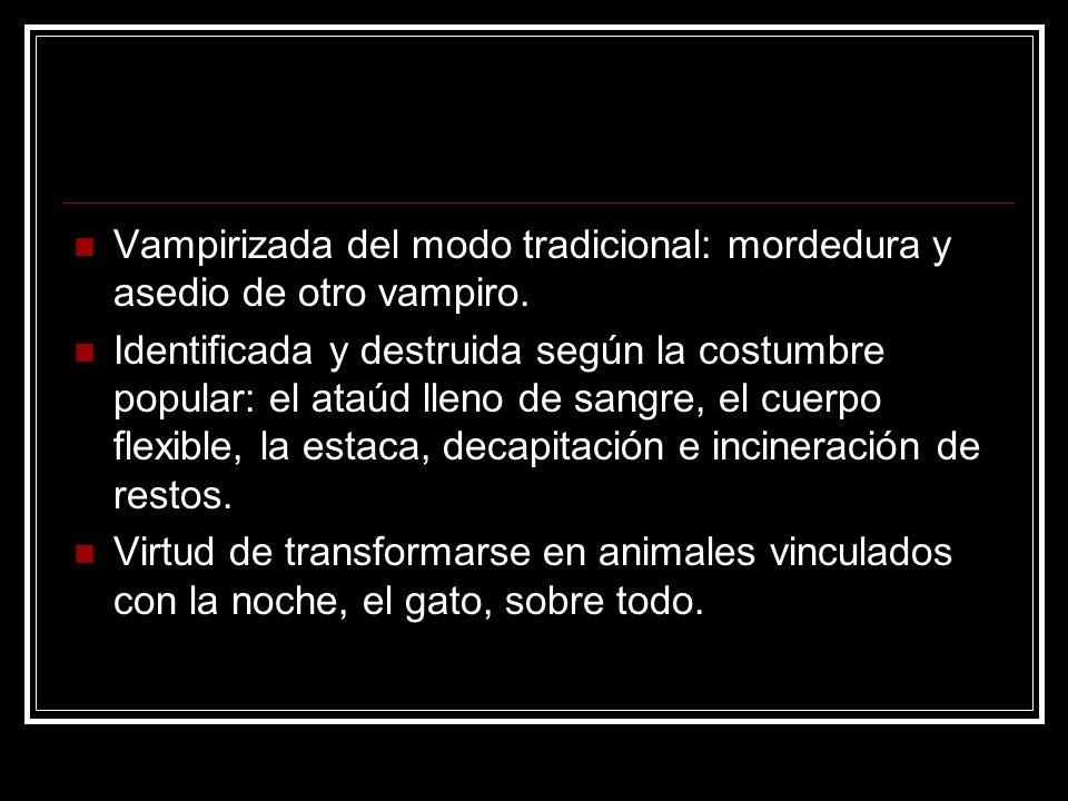 Vampirizada del modo tradicional: mordedura y asedio de otro vampiro. Identificada y destruida según la costumbre popular: el ataúd lleno de sangre, e