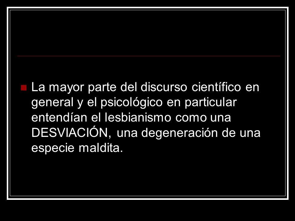 La mayor parte del discurso científico en general y el psicológico en particular entendían el lesbianismo como una DESVIACIÓN, una degeneración de una