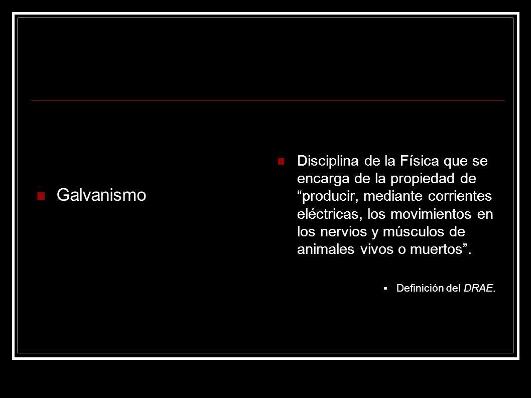 Galvanismo Disciplina de la Física que se encarga de la propiedad de producir, mediante corrientes eléctricas, los movimientos en los nervios y múscul