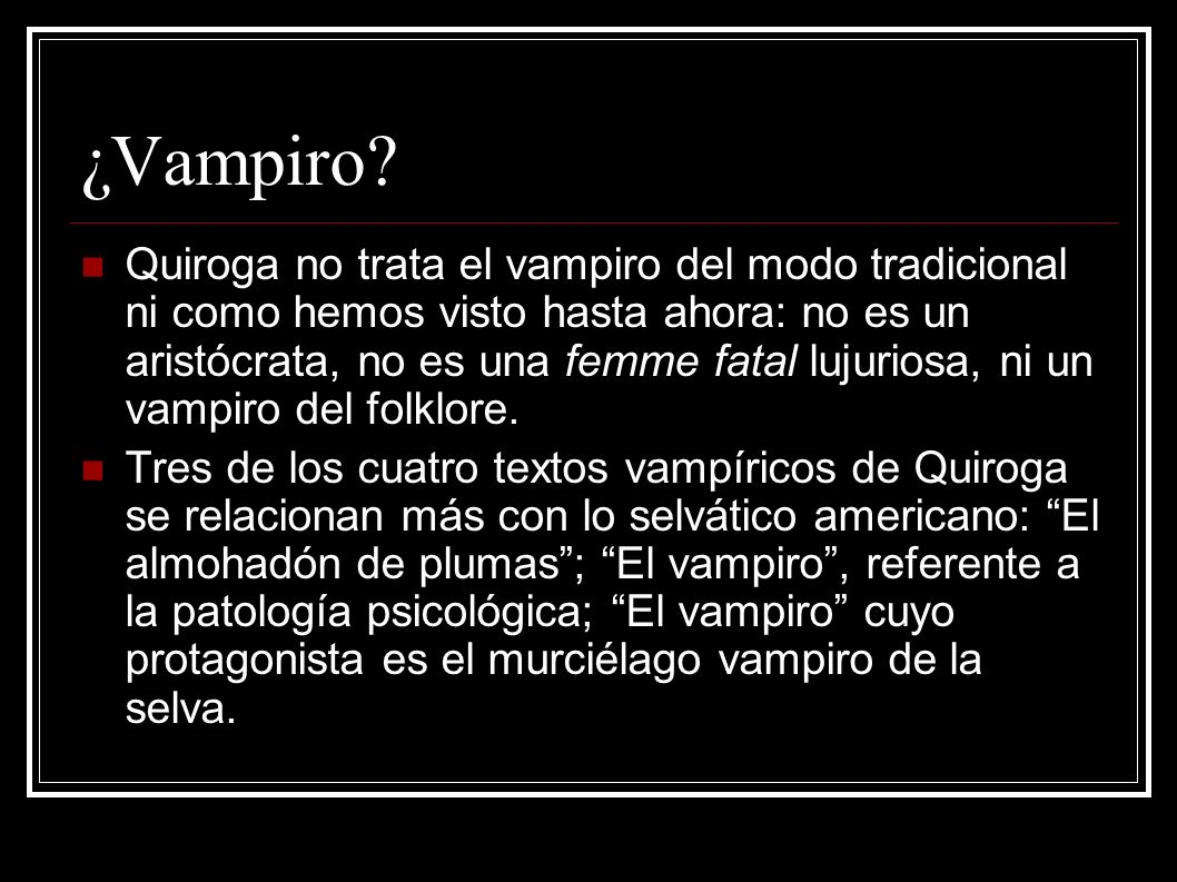 ¿Vampiro? Quiroga no trata el vampiro del modo tradicional ni como hemos visto hasta ahora: no es un aristócrata, no es una femme fatal lujuriosa, ni
