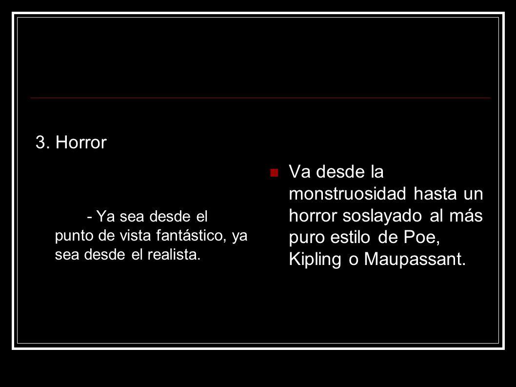 3. Horror - Ya sea desde el punto de vista fantástico, ya sea desde el realista. Va desde la monstruosidad hasta un horror soslayado al más puro estil