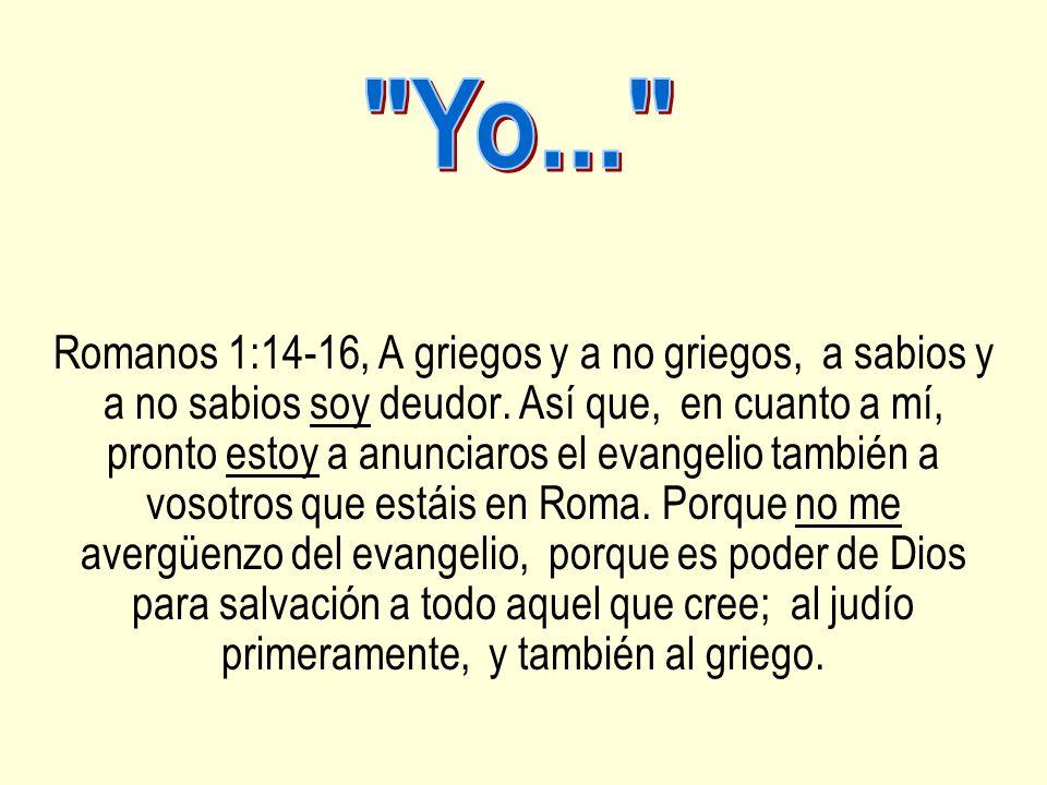Romanos 1:14-16, A griegos y a no griegos, a sabios y a no sabios soy deudor. Así que, en cuanto a mí, pronto estoy a anunciaros el evangelio también