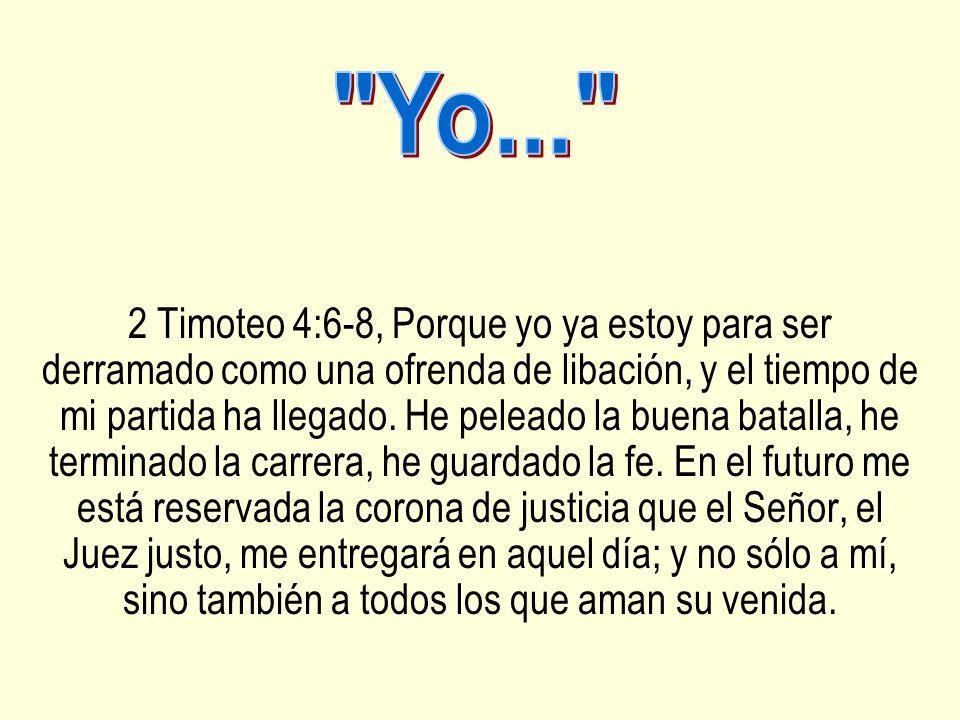 2 Timoteo 4:6-8, Porque yo ya estoy para ser derramado como una ofrenda de libación, y el tiempo de mi partida ha llegado. He peleado la buena batalla