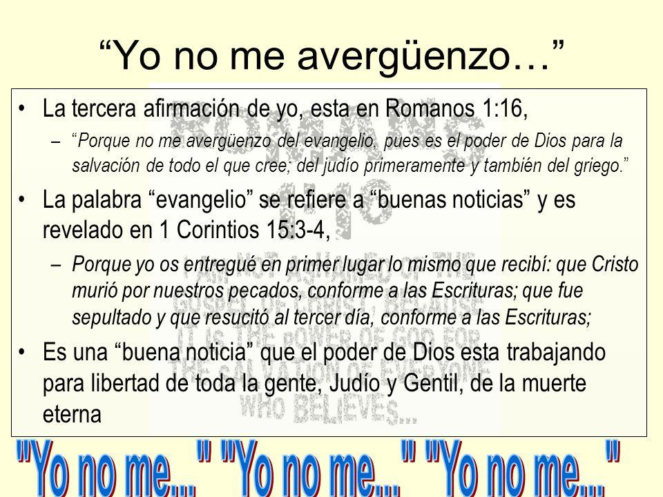 Yo no me avergüenzo… La tercera afirmación de yo, esta en Romanos 1:16, – Porque no me avergüenzo del evangelio, pues es el poder de Dios para la salv