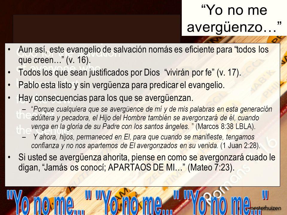 Yo no me avergüenzo… Aun así, este evangelio de salvación nomás es eficiente para todos los que creen… (v. 16). Todos los que sean justificados por Di