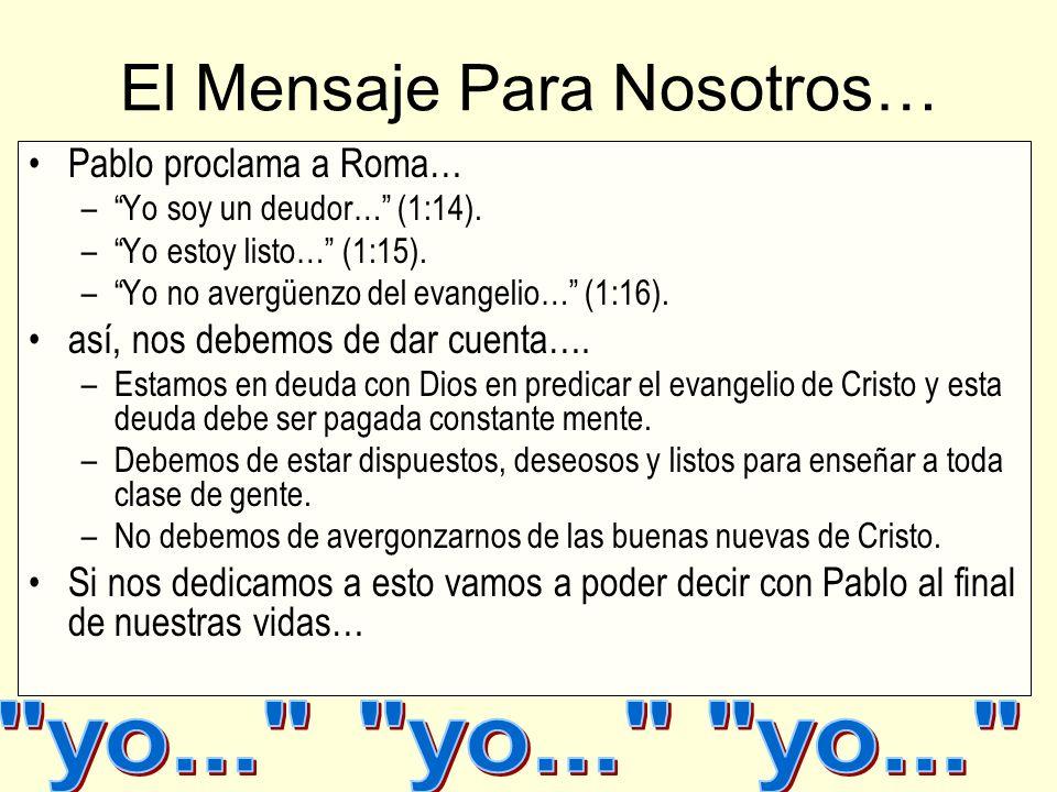 El Mensaje Para Nosotros… Pablo proclama a Roma… –Yo soy un deudor… (1:14). –Yo estoy listo… (1:15). –Yo no avergüenzo del evangelio… (1:16). así, nos