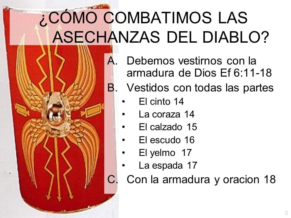 5 ¿CÓMO COMBATIMOS LAS ASECHANZAS DEL DIABLO? A.Debemos vestirnos con la armadura de Dios Ef 6:11-18 B.Vestidos con todas las partes El cinto 14 La co