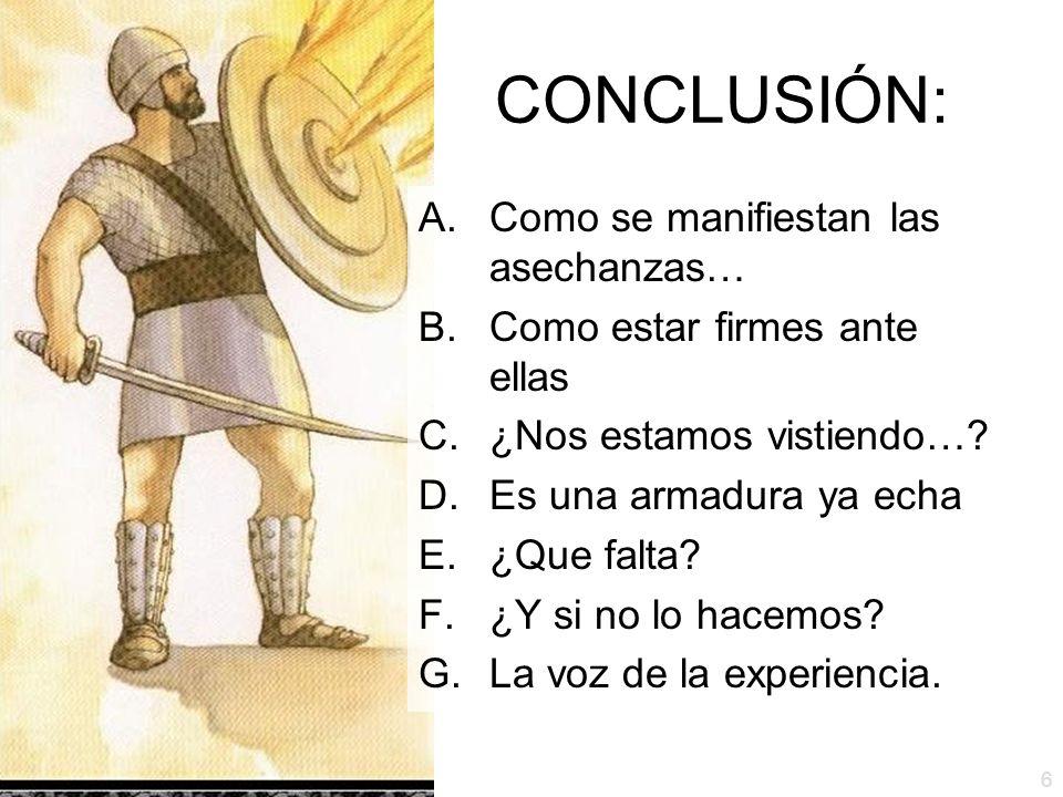 6 CONCLUSIÓN: A.Como se manifiestan las asechanzas… B.Como estar firmes ante ellas C.¿Nos estamos vistiendo…? D.Es una armadura ya echa E.¿Que falta?