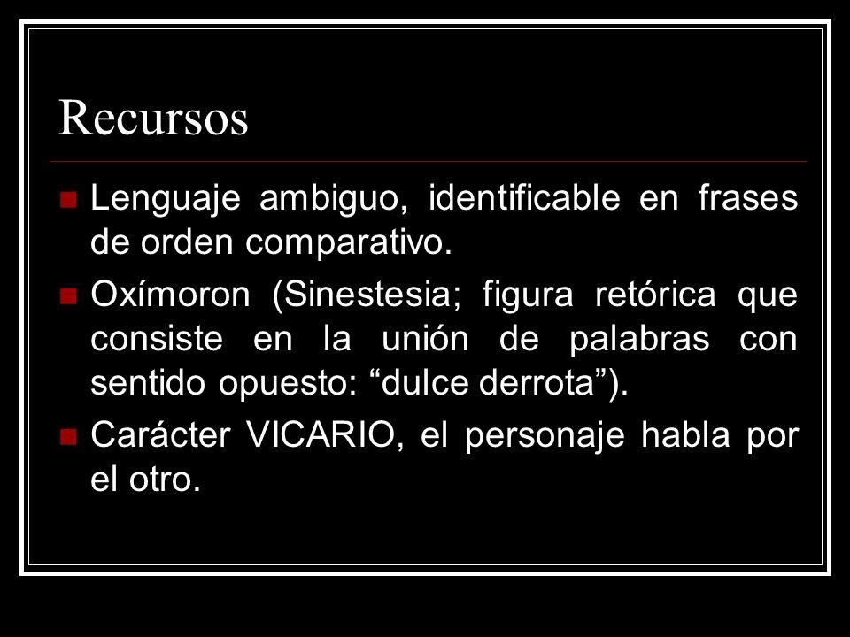 Recursos Lenguaje ambiguo, identificable en frases de orden comparativo. Oxímoron (Sinestesia; figura retórica que consiste en la unión de palabras co