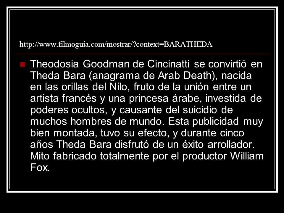 http://www.filmoguia.com/mostrar/?context=BARATHEDA Theodosia Goodman de Cincinatti se convirtió en Theda Bara (anagrama de Arab Death), nacida en las