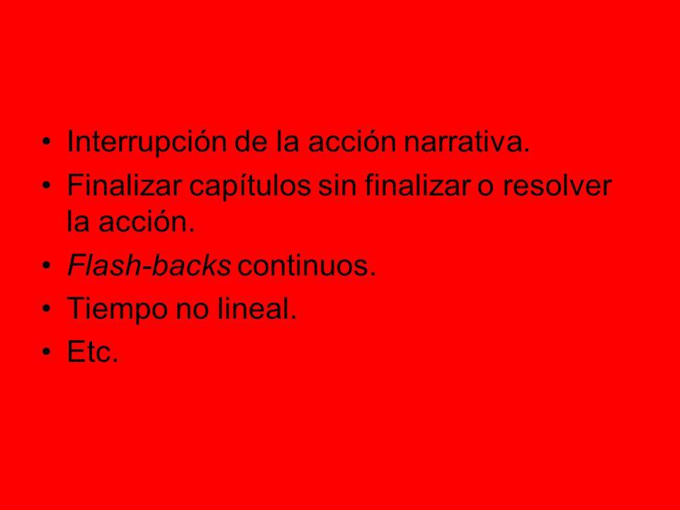 Interrupción de la acción narrativa. Finalizar capítulos sin finalizar o resolver la acción. Flash-backs continuos. Tiempo no lineal. Etc.