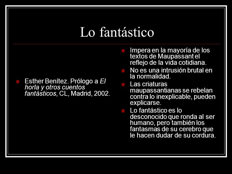 Lo fantástico Esther Benítez. Prólogo a El horla y otros cuentos fantásticos, CL, Madrid, 2002. Impera en la mayoría de los textos de Maupassant el re