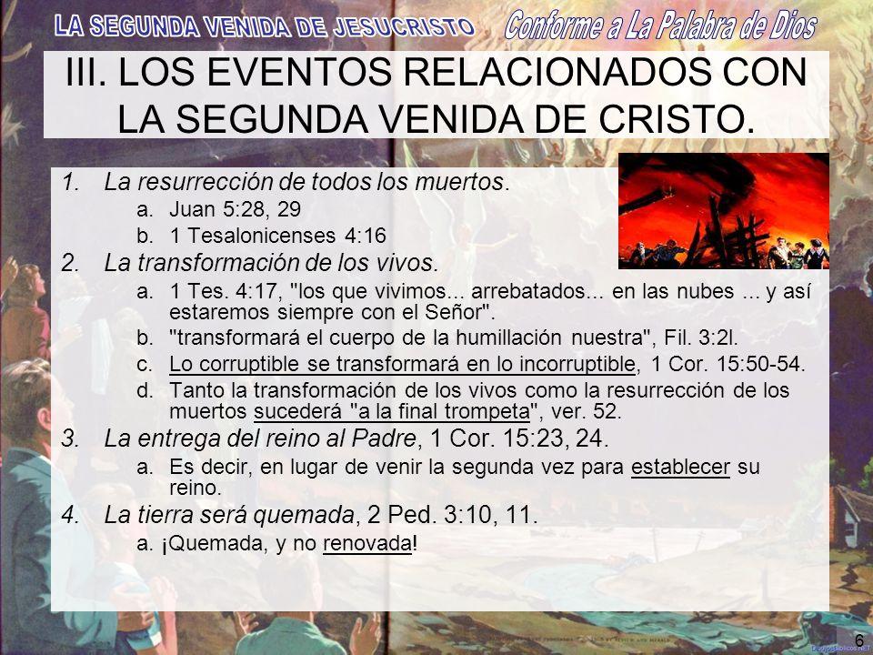 6 III. LOS EVENTOS RELACIONADOS CON LA SEGUNDA VENIDA DE CRISTO. 1.La resurrección de todos los muertos. a.Juan 5:28, 29 b.1 Tesalonicenses 4:16 2.La