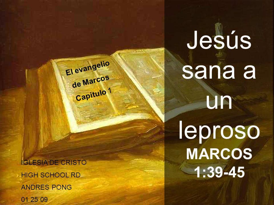 1 El evangelio de Marcos Capitulo 1 Jesús sana a un leproso MARCOS 1:39-45 IGLESIA DE CRISTO HIGH SCHOOL RD ANDRES PONG 01 25 09