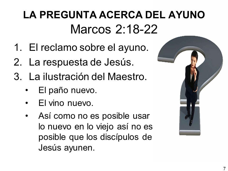 7 LA PREGUNTA ACERCA DEL AYUNO Marcos 2:18-22 1.El reclamo sobre el ayuno. 2.La respuesta de Jesús. 3.La ilustración del Maestro. El paño nuevo. El vi