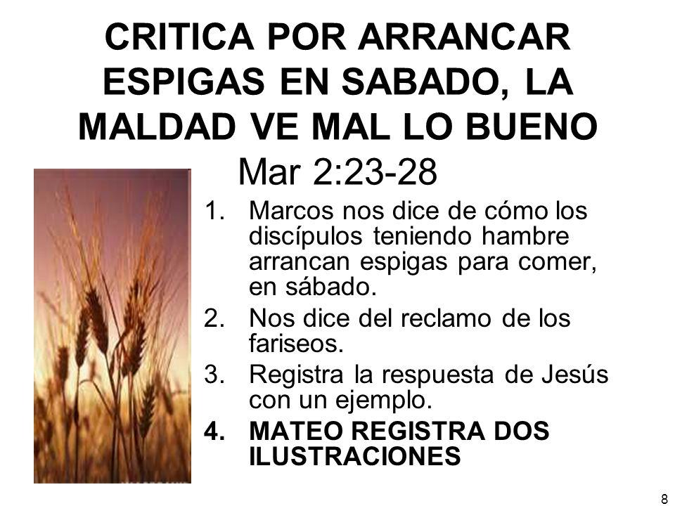 8 CRITICA POR ARRANCAR ESPIGAS EN SABADO, LA MALDAD VE MAL LO BUENO Mar 2:23-28 1.Marcos nos dice de cómo los discípulos teniendo hambre arrancan espi