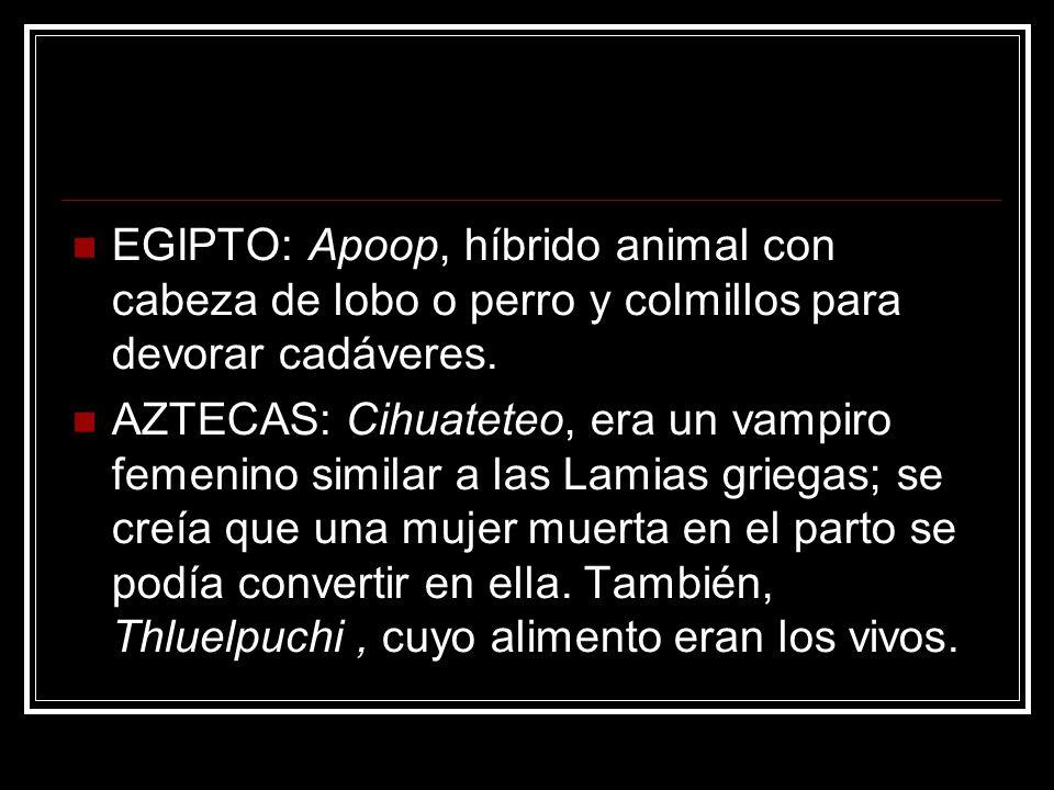 EGIPTO: Apoop, híbrido animal con cabeza de lobo o perro y colmillos para devorar cadáveres. AZTECAS: Cihuateteo, era un vampiro femenino similar a la
