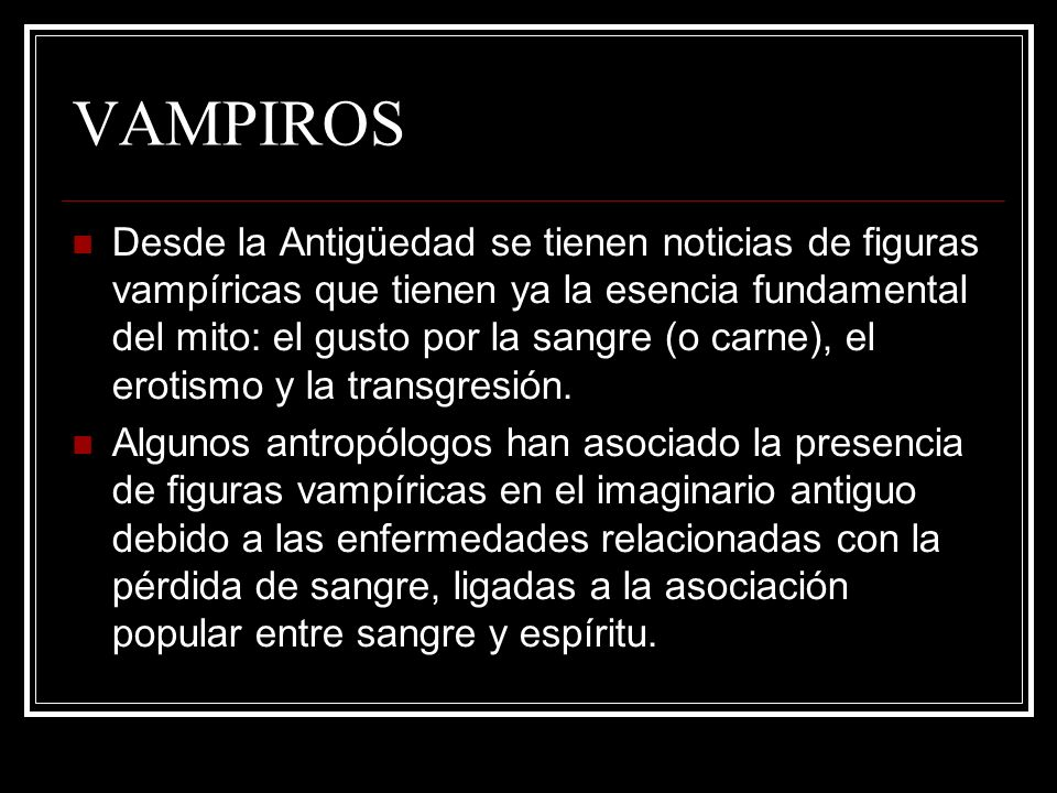 VAMPIROS Desde la Antigüedad se tienen noticias de figuras vampíricas que tienen ya la esencia fundamental del mito: el gusto por la sangre (o carne),