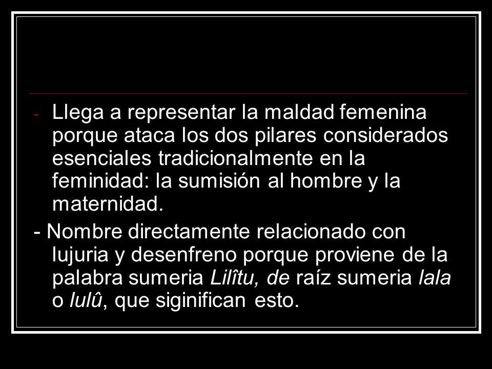 - Llega a representar la maldad femenina porque ataca los dos pilares considerados esenciales tradicionalmente en la feminidad: la sumisión al hombre