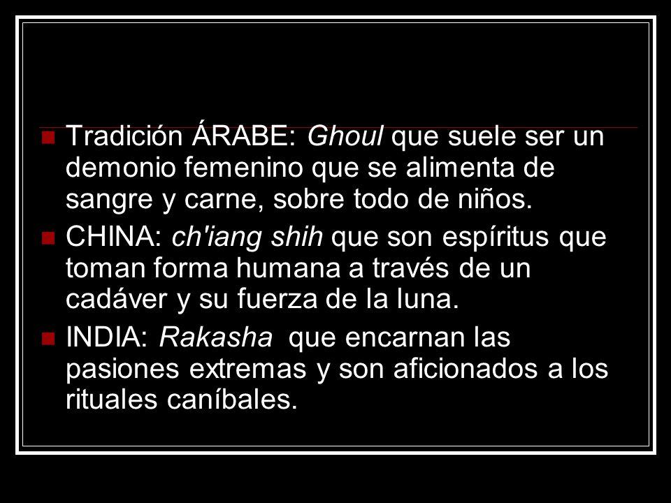 Tradición ÁRABE: Ghoul que suele ser un demonio femenino que se alimenta de sangre y carne, sobre todo de niños. CHINA: ch'iang shih que son espíritus