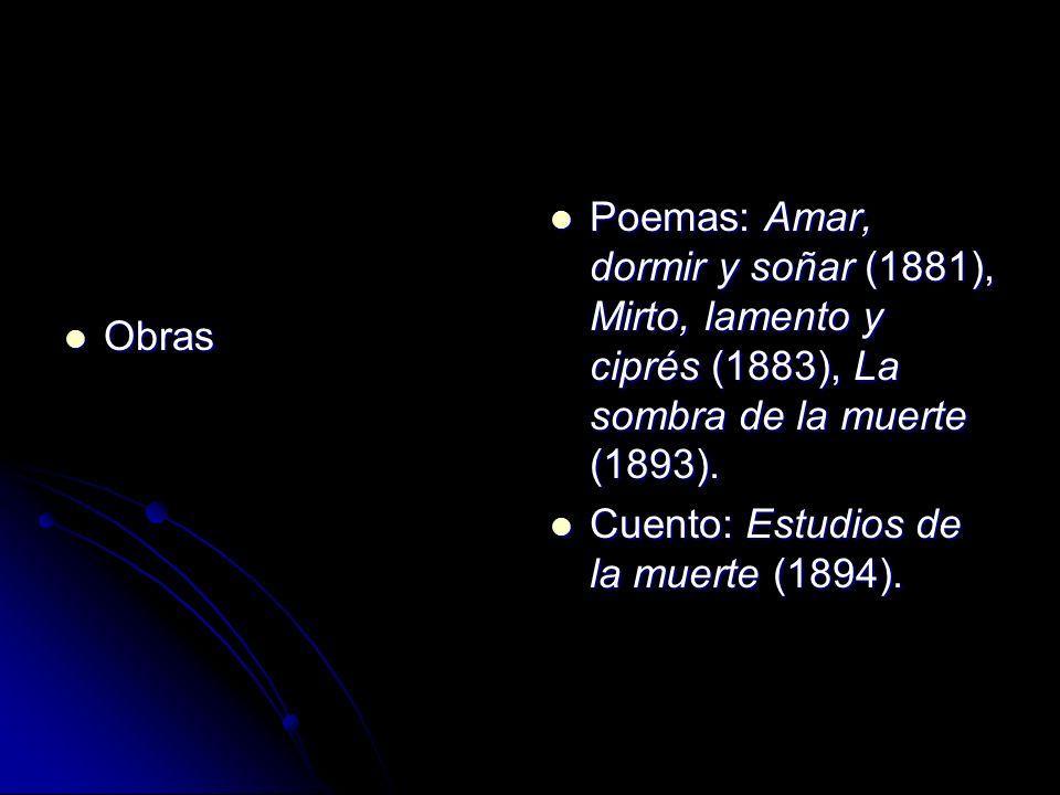 Obras Obras Poemas: Amar, dormir y soñar (1881), Mirto, lamento y ciprés (1883), La sombra de la muerte (1893). Poemas: Amar, dormir y soñar (1881), M