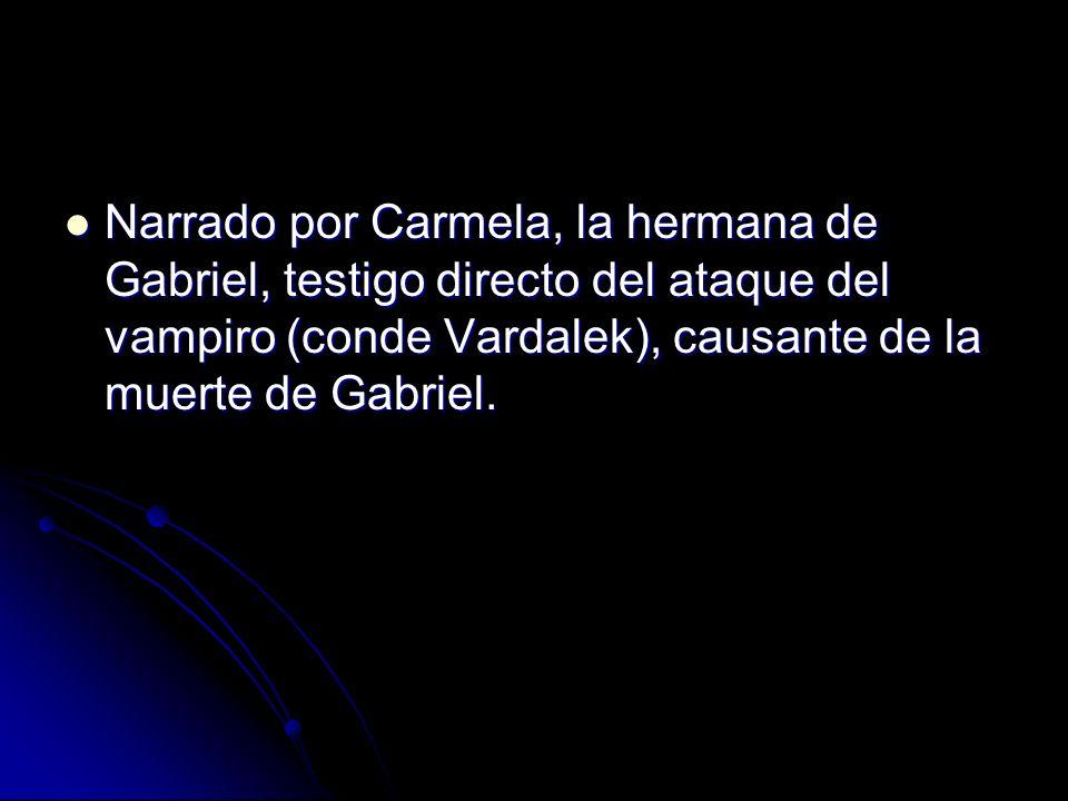 Narrado por Carmela, la hermana de Gabriel, testigo directo del ataque del vampiro (conde Vardalek), causante de la muerte de Gabriel. Narrado por Car