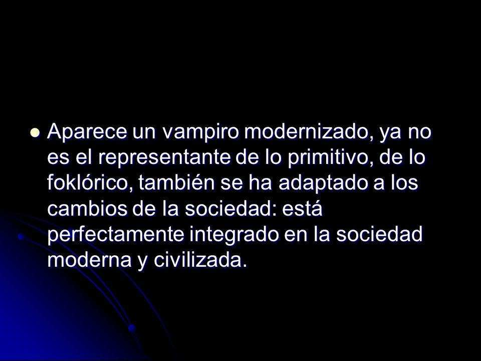 Aparece un vampiro modernizado, ya no es el representante de lo primitivo, de lo foklórico, también se ha adaptado a los cambios de la sociedad: está