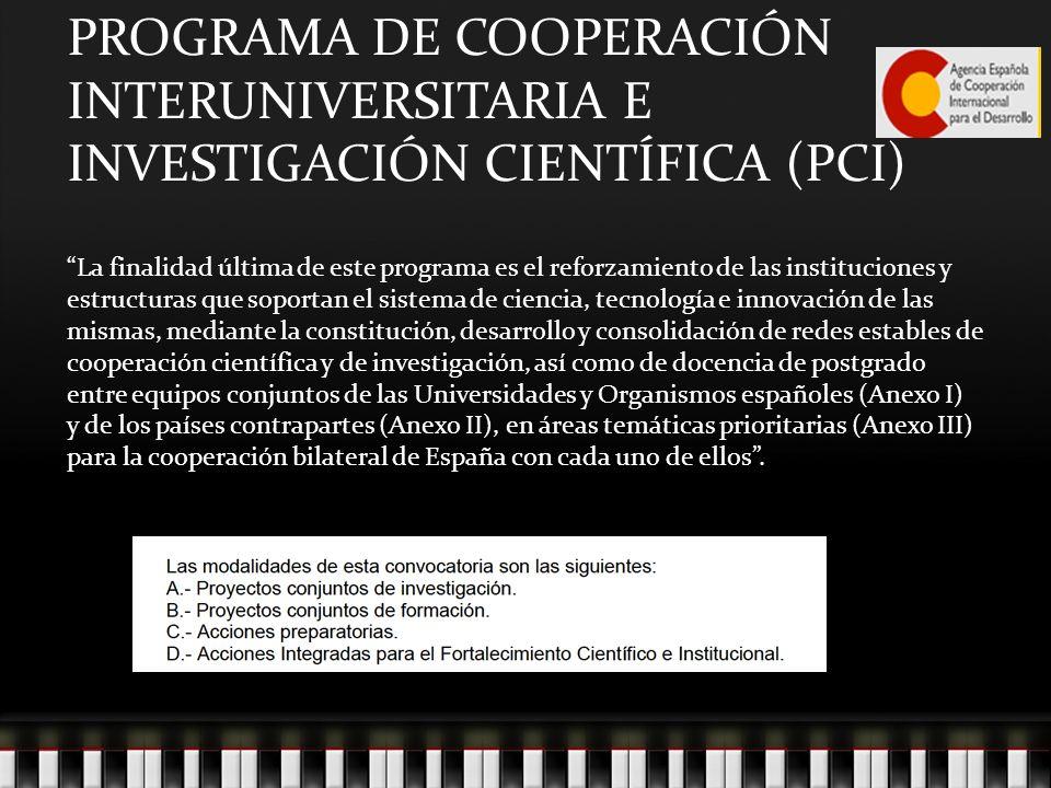 La finalidad última de este programa es el reforzamiento de las instituciones y estructuras que soportan el sistema de ciencia, tecnología e innovación de las mismas, mediante la constitución, desarrollo y consolidación de redes estables de cooperación científica y de investigación, así como de docencia de postgrado entre equipos conjuntos de las Universidades y Organismos españoles (Anexo I) y de los países contrapartes (Anexo II), en áreas temáticas prioritarias (Anexo III) para la cooperación bilateral de España con cada uno de ellos.