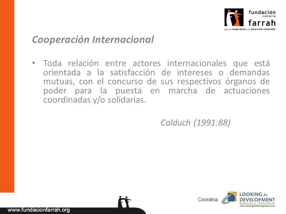 www.fundacionfarrah.org Cooperación Internacional Toda relación entre actores internacionales que está orientada a la satisfacción de intereses o demandas mutuas, con el concurso de sus respectivos órganos de poder para la puesta en marcha de actuaciones coordinadas y/o solidarias.